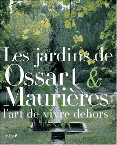 Les jardins de Ossart et Maurières : L'art de vivre dehors Relié – 20 février 2008 Arnaud Maurières Eric Ossart LE CHENE 2842778057