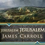 Jerusalem, Jerusalem: How the Ancient City Ignited Our Modern World | James Carroll