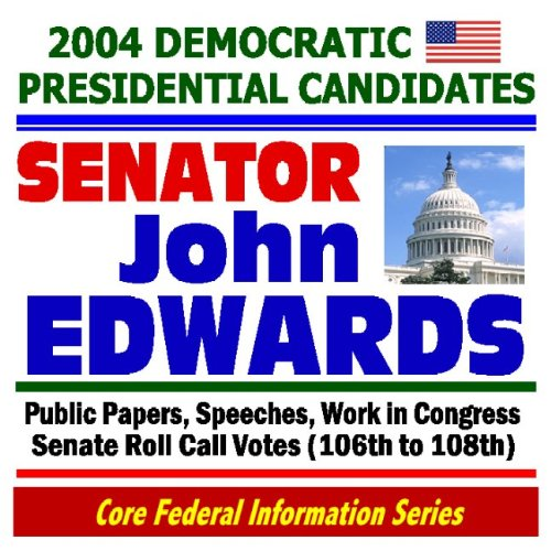 Read Online 2004 Democratic Presidential Candidates: Senator John Edwards - Public Papers, Speeches, Work in Congress, Senate Roll Call Votes (106th to 108th) ebook