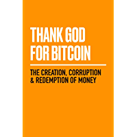 Thank God for Bitcoin: The Creation, Corruption and Redemption of Money (English Edition)