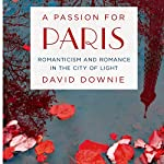 A Passion for Paris: Romanticism and Romance in the City of Light | David Downie