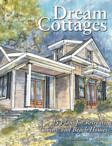 Dream Cottages : 25 Plans for Retreats, Cabins, and Beach Houses (Best Lake House Designs)