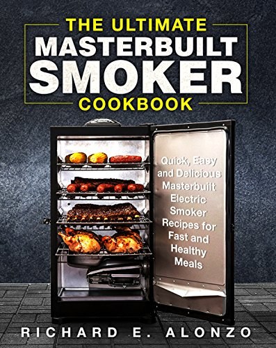 The Ultimate Masterbuilt Smoker Cookbook: Quick, Easy and Delicious Masterbuilt Electric Smoker Recipes for Fast and Healthy Meals by [Alonzo, Richard E. ]