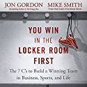 You Win in the Locker Room First: The 7 C's to Build a Winning Team in Business, Sports, and Life Audiobook by Jon Gordon, Mike Smith Narrated by Jon Gordon, Mike Smith