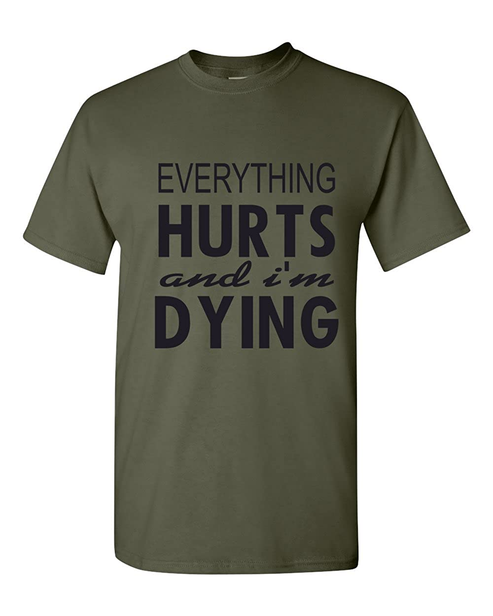 Everything Hurts and Im Dying Funny Shirt T-Shirt Military Green Small