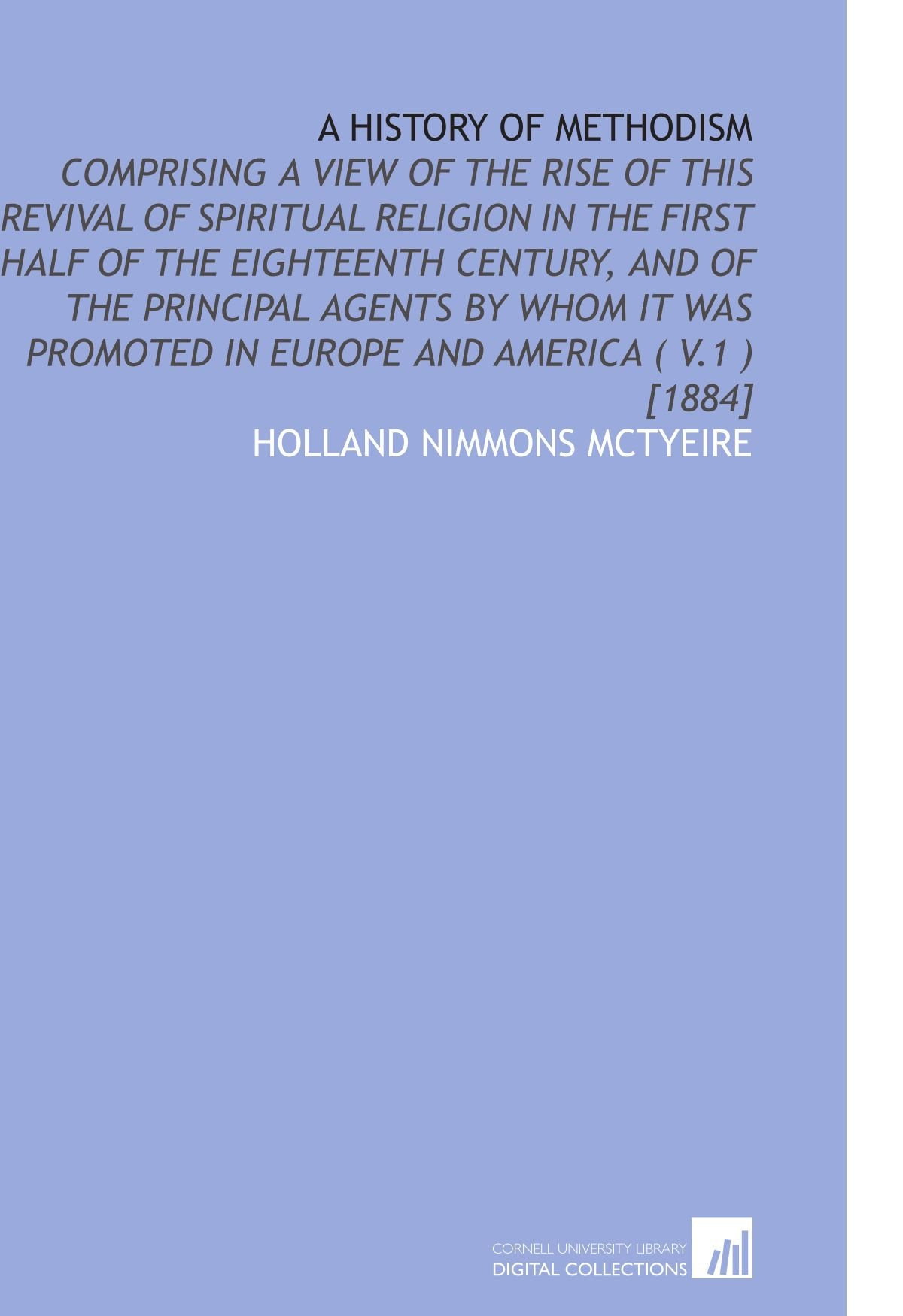 A History of Methodism: Comprising a View of the Rise of This Revival of Spiritual Religion in the First Half of the Eighteenth Century, and of the ... Promoted in Europe and America ( V.1 ) [1884] ebook