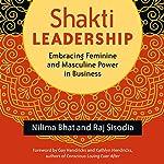 Shakti Leadership: Embracing Feminine and Masculine Power in Business | Raj Sisodia,Nilima Bhat