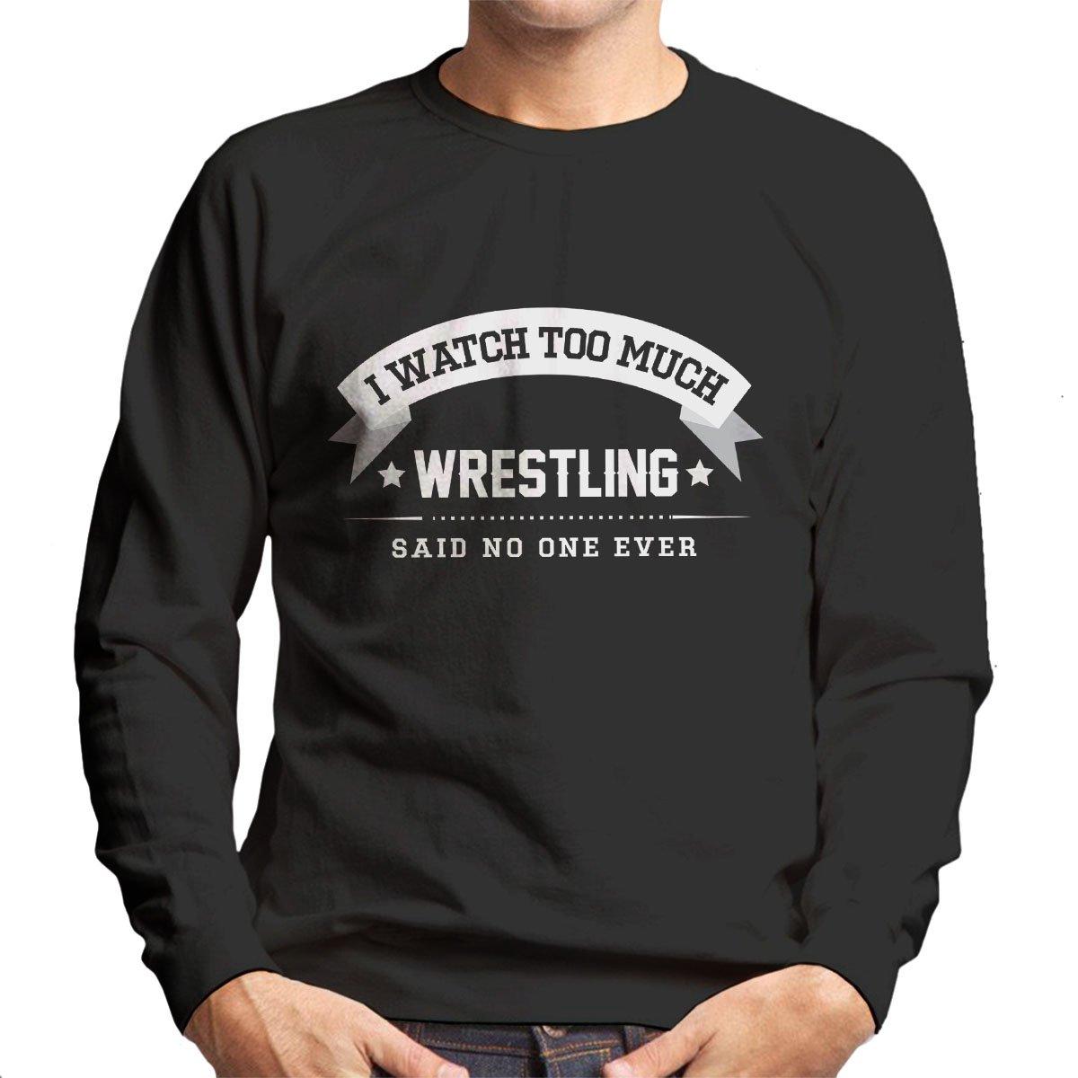 I Watch Too Much Wrestling Said No One Ever Men's Sweatshirt