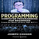 Programming: Computer Programming for Beginners: Learn the Basics of Java, SQL & C++ Audiobook by Joseph Connor Narrated by Aaron Blain