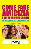 COME FARE AMICIZIA E AVERE UNA VITA SOCIALE. Guida ufficiale dell'Amicizia (HOW2 Edizioni Vol. 17)