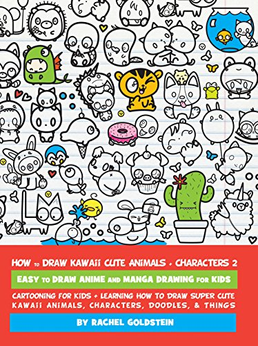 How to Draw Kawaii Cute Animals + Characters 2: Easy to Draw Anime and Manga Drawing for Kids: Cartooning for Kids + Learning How to Draw Super Cute Kawaii Animals, - Ways To Easy Draw