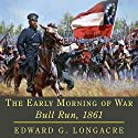 The Early Morning of War: Bull Run, 1861 (Campaigns and Commanders Series) Audiobook by Edward G. Longacre Narrated by Aaron Killian