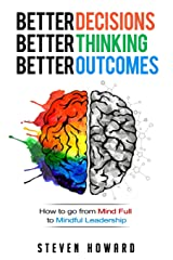 Better Decisions. Better Thinking. Better Outcomes.: How To Go From Mind Full To Mindful Leadership Paperback