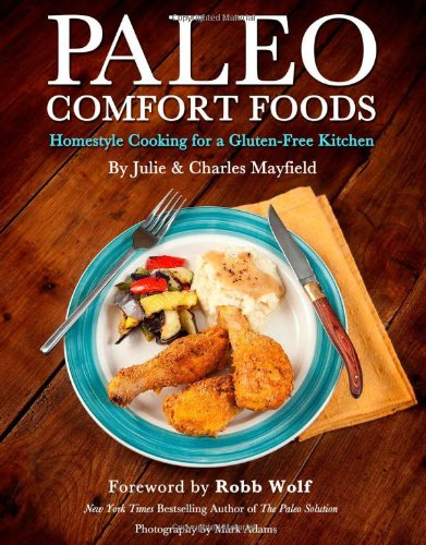 Paleo Comfort Foods: Homestyle Cooking for a Gluten-Free Kitchen by Charles Mayfield , Julie Sullivan Mayfield, Victory Belt Publishing