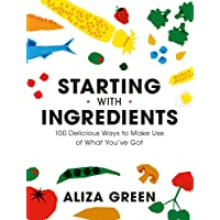 Starting with Ingredients: 100 Delicious Ways to Make Use of What You've Got