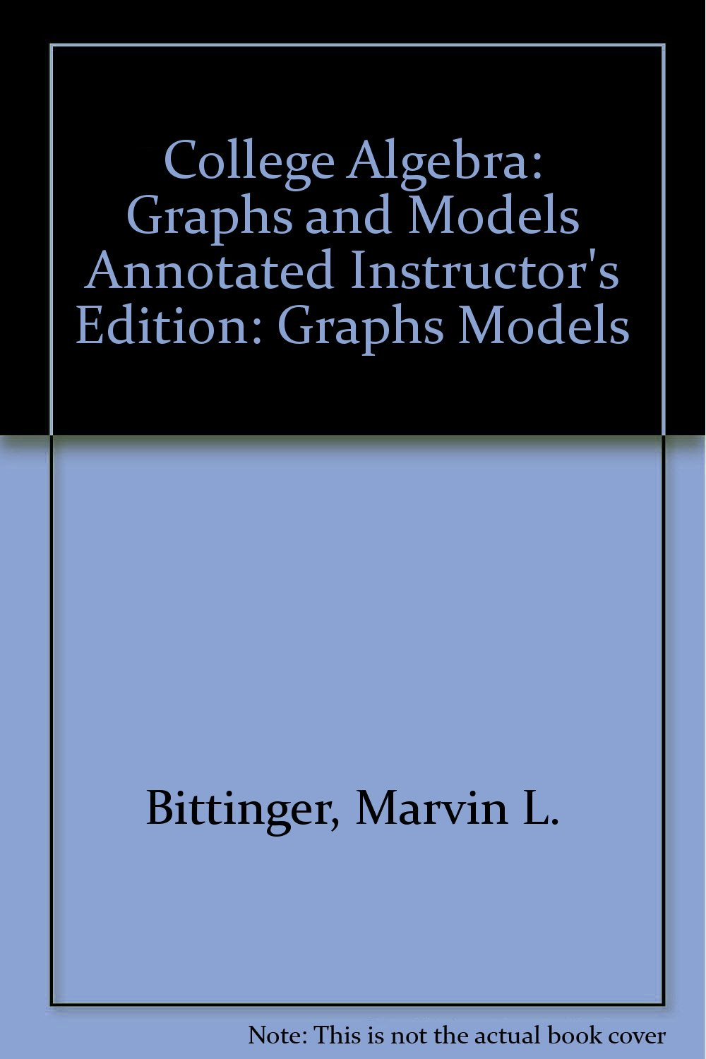 College Algebra: Graphs and Models Annotated Instructor's Edition:  Bittinger: 9780321286277: Amazon.com: Books