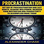 Procrastination: Get Rid of Procrastination and Lazy Habits, Acquire Willpower, Increase Your Motivation and Productivity to Accomplish More Today | Alexander Chase