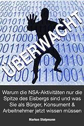 ÜBERWACHT: Warum die NSA-Aktivitäten nur die Spitze des Eisbergs sind und was Sie als Bürger, Konsument und Arbeitnehmer jetzt wissen müssen