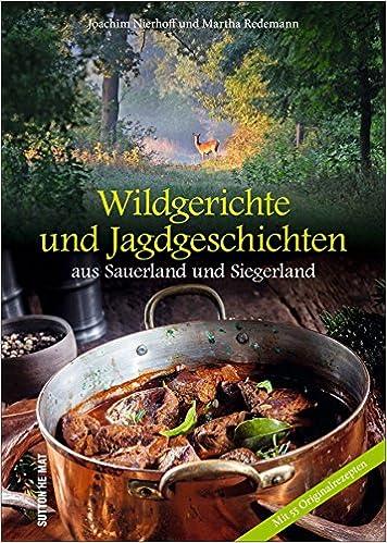 Wildgerichte Und Jagdgeschichten Aus Aus Dem Sauerland Und Siegerland,  Reich Bebilderte Sammlung Der Schönsten Wildrezepte Aus Der Heimischen Küche:  ...