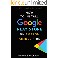 HOW TO INSTALL GOOGLE PLAY STORE FOR AMAZON KINDLE FIRE: An Illustrative Step by Step Guide (Quick Guides Book 1)