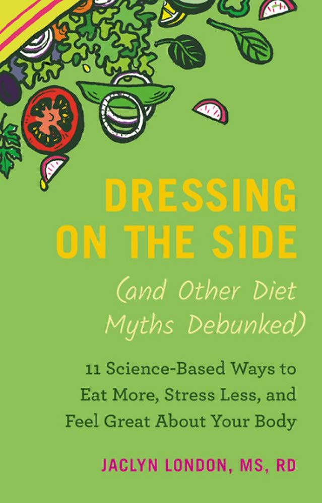 Dressing on the Side (and Other Diet Myths Debunked): 11 Science-Based Ways to Eat More, Stress Less, and Feel Great about Your Body (2019) by Grand Central Publishing