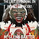 The Last Superbowl on Planet Earth 2017: The Deadliest Fiction Ever Written About Worldwide Annihilation of Billions of People | M. Glenn Baxter