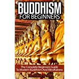 Buddhism For Beginners: The Complete Beginners Guide To Modern Buddhism and Mindfulness (Buddhism, Mindfulness, Meditation)