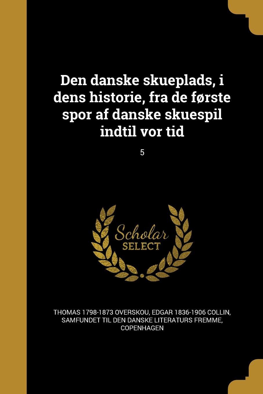 Den Danske Skueplads, I Dens Historie, Fra de Forste Spor AF Danske Skuespil Indtil VOR Tid; 5 (Danish Edition) PDF