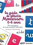 La guida di attività Montessori 0-6 anni. Per accompagnare la «mente assorbente» del bambino