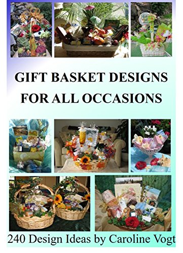 Gift Basket Designs For All Occasions: 240 Design Ideas by Caroline Vogt