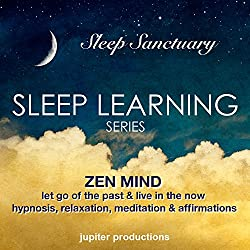 Zen Mind, Let Go Of The Past & Live In The Now: Sleep Learning, Hypnosis, Relaxation, Meditation & Affirmations