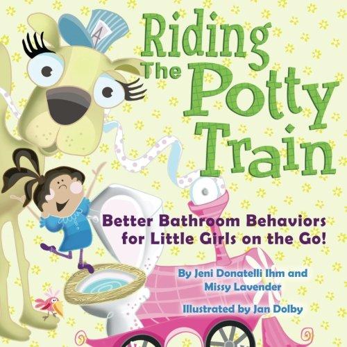 Riding The Potty Train: Better Bathroom Behaviors for Little Girls on the Go!
