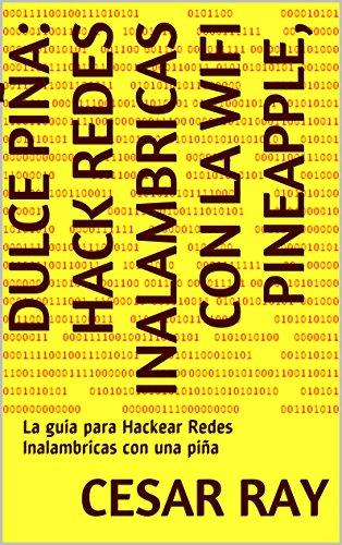 Dulce Piña: Hack Redes Inalambricas con la Wifi Pineapple,: La guia para  Hackear Redes Inalambricas con una piña (Spanish Edition)