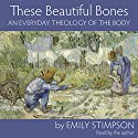 These Beautiful Bones: An Everyday Theology of the Body Audiobook by Emily Stimpson Narrated by Emily Stimpson