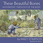 These Beautiful Bones: An Everyday Theology of the Body | Emily Stimpson