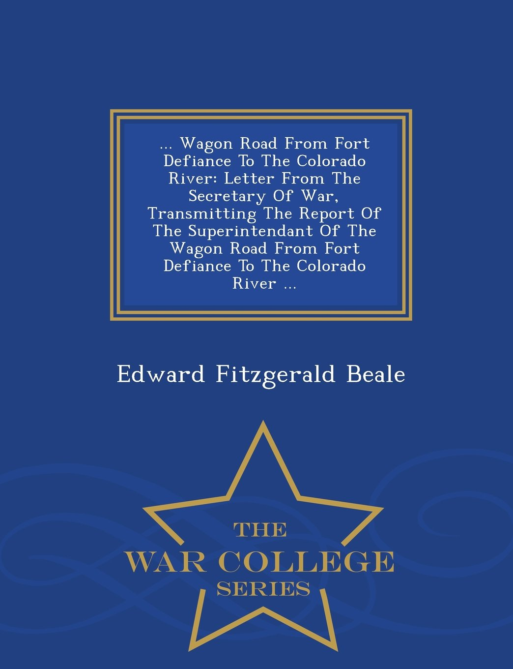 ... Wagon Road From Fort Defiance To The Colorado River: Letter From The Secretary Of War, Transmitting The Report Of The Superintendant Of The Wagon ... The Colorado River ... - War College Series pdf