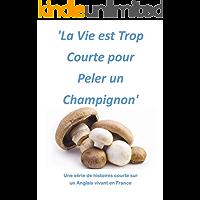 La Vie est Trop Courte pour Peler un Champignon: Une série de histoires courte sur  un Anglais vivant en France (French Edition)