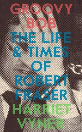 Groovy Bob: The Life and Times of Robert Fraser by Harriet Vyner (2016-05-12)