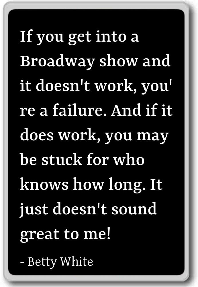 If you get into a Broadway show and it doesn't ... - Betty White quotes fridge magnet, Black