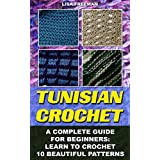 Tunisian Crochet: A Complete Guide For Beginners: Learn To Crochet 10 Beautiful Patterns: (Crochet For Beginners, Afghans, Crochet Projects, Crochet Patterns, ... how to crochet for beginners, afghan)