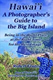 Hawai'i  A Photographer's Guide to the Big Island: Being in the Right Place, at the Right Time, for the Best Image