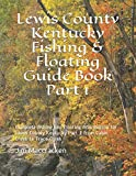 Lewis County Kentucky Fishing & Floating Guide Book Part 1: Complete fishing and floating information for Lewis County Kentucky  Part 1 from Cabin ... (Kentucky Fishing & Floating Guide Books)