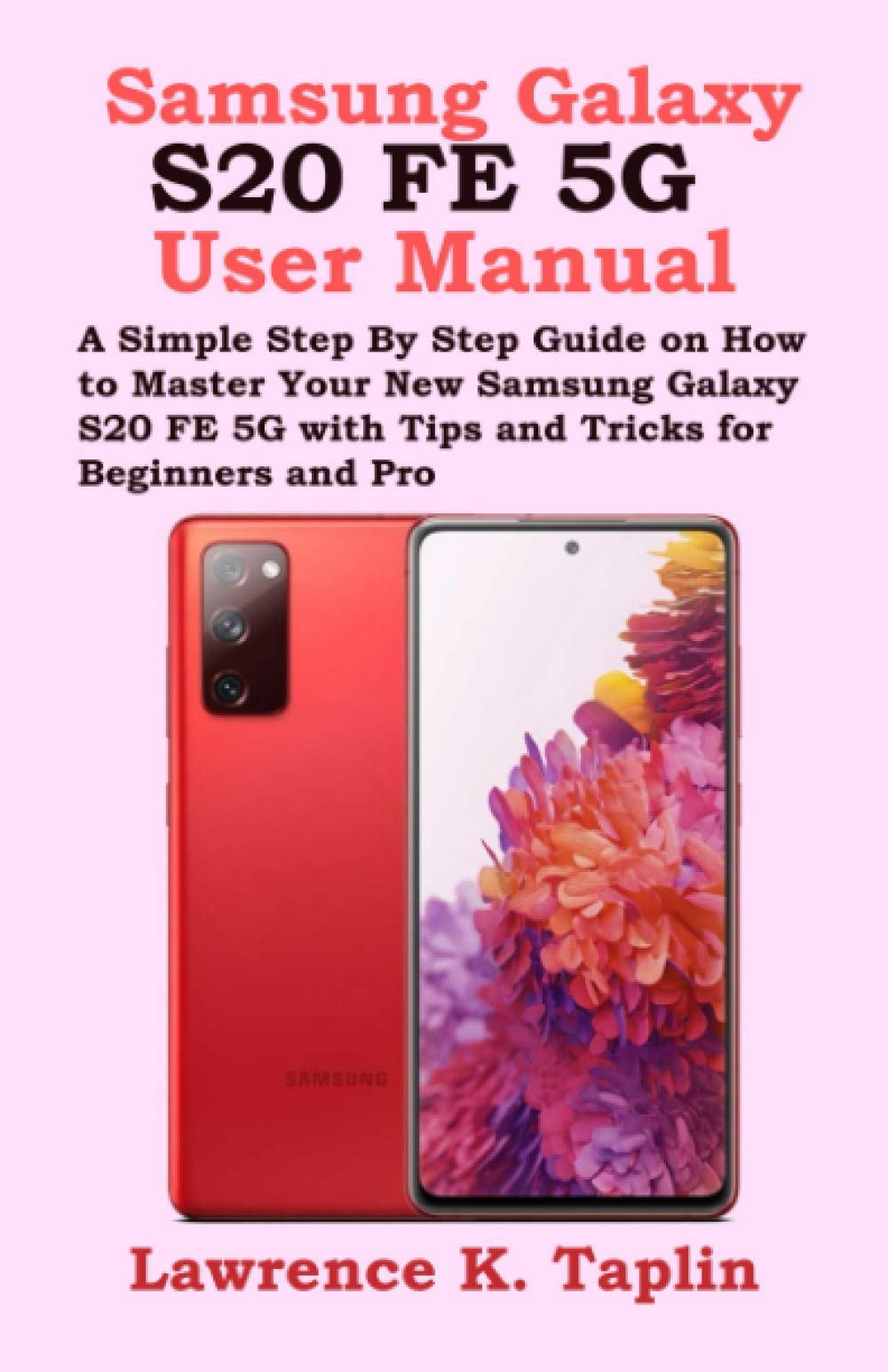 Amazon Com Samsung Galaxy S20 Fe 5g User Manual A Simple Step By Step Guide On How To Master Your New Samsung Galaxy S20 Fe 5g With Tips And Tricks For Beginners And