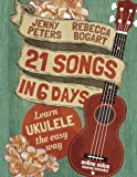 21 Songs in 6 Days: Learn Ukulele the Easy Way: Book + online video (Beginning Ukulele Songs) (Volume 1)