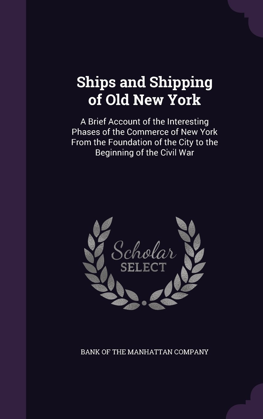 Ships and Shipping of Old New York: A Brief Account of the Interesting Phases of the Commerce of New York from the Foundation of the City to the Beginning of the Civil War ebook