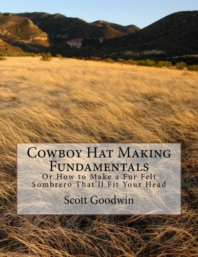 (Cowboy Hat Making Fundamentals: Or How to Make a Fur Felt Sombrero That'll Fit Your Head)