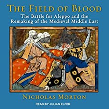 The Field of Blood: The Battle for Aleppo and the Remaking of the Medieval Middle East Audiobook by Nicholas Morton Narrated by Julian Elfer
