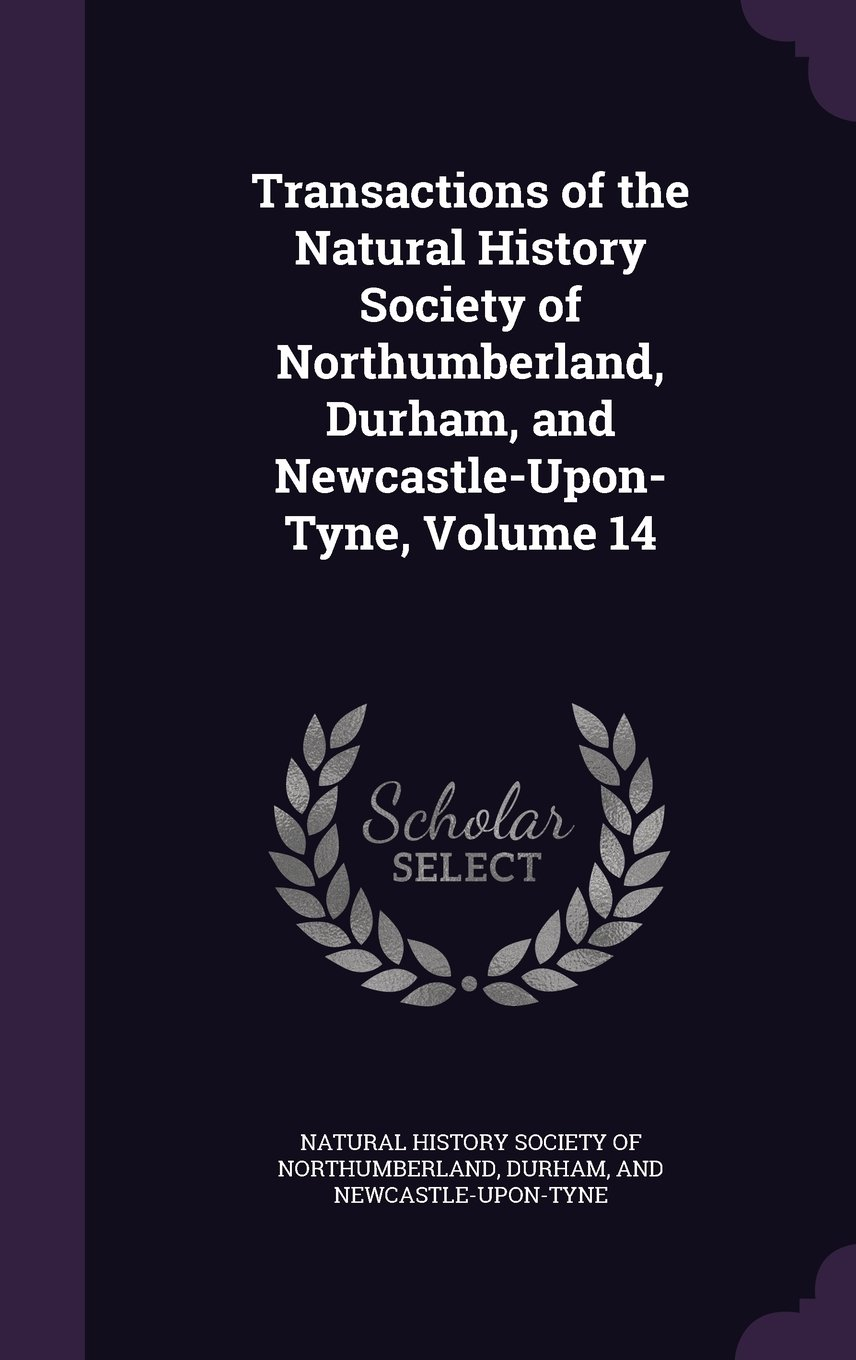 Transactions of the Natural History Society of Northumberland, Durham, and Newcastle-Upon-Tyne, Volume 14 PDF