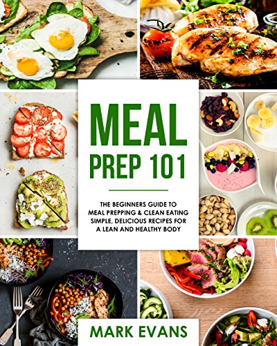 Meal Prep: 101 - The Beginner's Guide to Meal Prepping and Clean Eating - Simple, Delicious Recipes for a Lean and Healthy Body  (Meal Prep Series) by Mark Evans