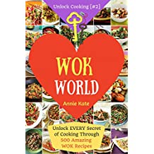 Welcome to Wok World: Unlock EVERY Secret of Cooking Through 500 AMAZING Wok Recipes (Wok cookbook, Stir Fry recipes, Noodle recipes, easy Chinese recipes .) (Unlock Cooking, Cookbook [#2])